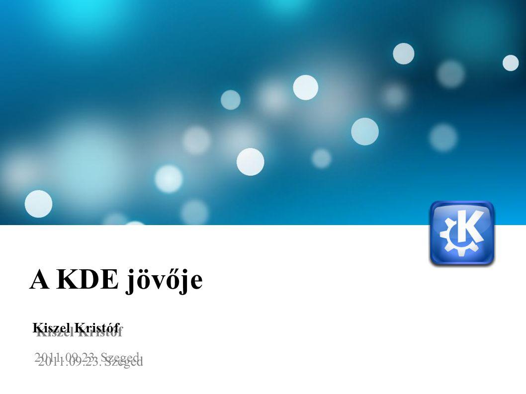 A KDE jövője Kiszel Kristóf 2011.09.23. Szeged