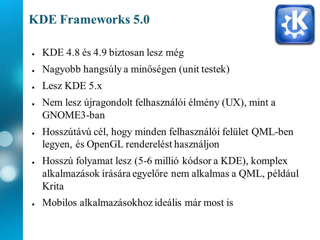 KDE Frameworks 5.0 ● KDE 4.8 és 4.9 biztosan lesz még ● Nagyobb hangsúly a minőségen (unit testek) ● Lesz KDE 5.x ● Nem lesz újragondolt felhasználói élmény (UX), mint a GNOME3-ban ● Hosszútávú cél, hogy minden felhasználói felület QML-ben legyen, és OpenGL renderelést használjon ● Hosszú folyamat lesz (5-6 millió kódsor a KDE), komplex alkalmazások írására egyelőre nem alkalmas a QML, például Krita ● Mobilos alkalmazásokhoz ideális már most is