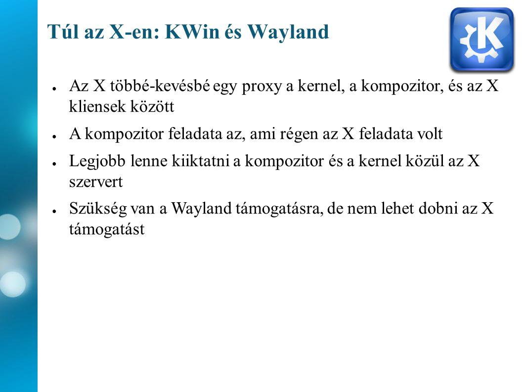 Túl az X-en: KWin és Wayland ● Az X többé-kevésbé egy proxy a kernel, a kompozitor, és az X kliensek között ● A kompozitor feladata az, ami régen az X feladata volt ● Legjobb lenne kiiktatni a kompozitor és a kernel közül az X szervert ● Szükség van a Wayland támogatásra, de nem lehet dobni az X támogatást
