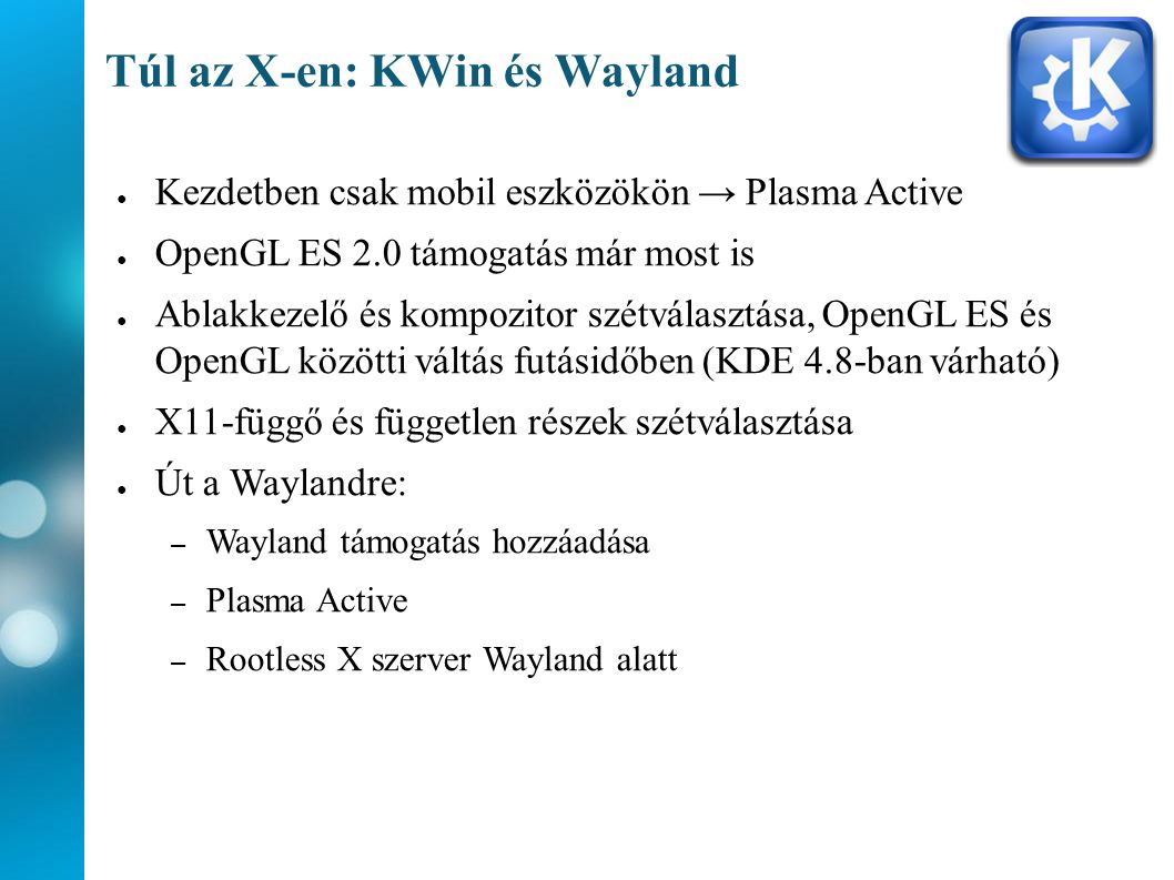 Túl az X-en: KWin és Wayland ● Kezdetben csak mobil eszközökön → Plasma Active ● OpenGL ES 2.0 támogatás már most is ● Ablakkezelő és kompozitor szétválasztása, OpenGL ES és OpenGL közötti váltás futásidőben (KDE 4.8-ban várható) ● X11-függő és független részek szétválasztása ● Út a Waylandre: – Wayland támogatás hozzáadása – Plasma Active – Rootless X szerver Wayland alatt