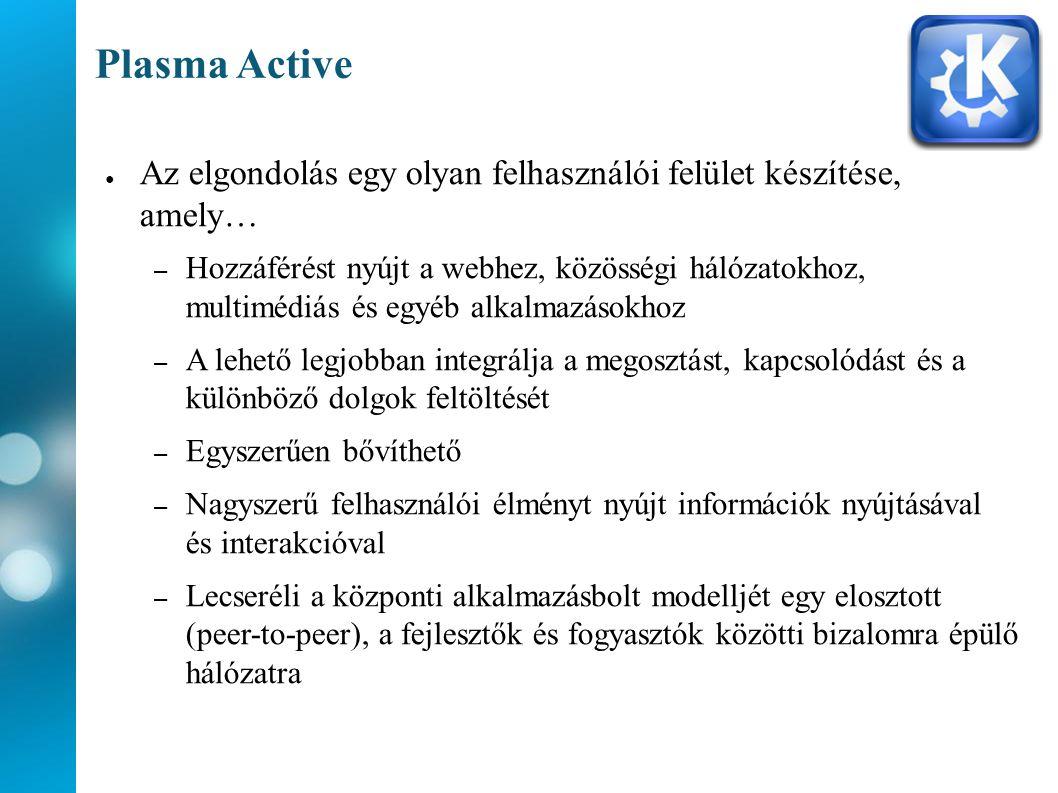 Plasma Active ● Az elgondolás egy olyan felhasználói felület készítése, amely… – Hozzáférést nyújt a webhez, közösségi hálózatokhoz, multimédiás és egyéb alkalmazásokhoz – A lehető legjobban integrálja a megosztást, kapcsolódást és a különböző dolgok feltöltését – Egyszerűen bővíthető – Nagyszerű felhasználói élményt nyújt információk nyújtásával és interakcióval – Lecseréli a központi alkalmazásbolt modelljét egy elosztott (peer-to-peer), a fejlesztők és fogyasztók közötti bizalomra épülő hálózatra
