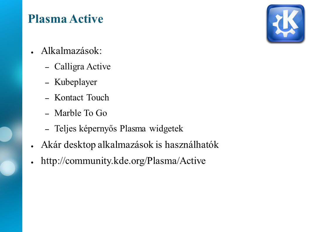 Plasma Active ● Alkalmazások: – Calligra Active – Kubeplayer – Kontact Touch – Marble To Go – Teljes képernyős Plasma widgetek ● Akár desktop alkalmazások is használhatók ● http://community.kde.org/Plasma/Active