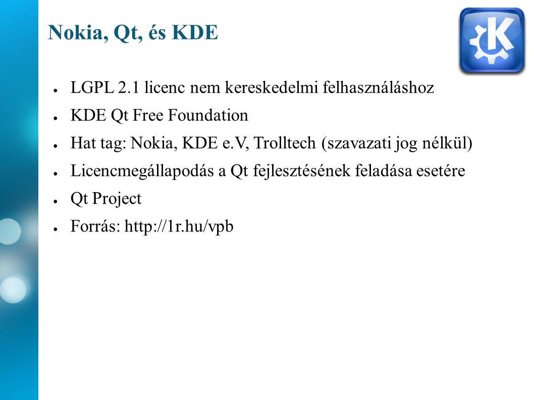 Nokia, Qt, és KDE ● LGPL 2.1 licenc nem kereskedelmi felhasználáshoz ● KDE Qt Free Foundation ● Hat tag: Nokia, KDE e.V, Trolltech (szavazati jog nélkül) ● Licencmegállapodás a Qt fejlesztésének feladása esetére ● Qt Project ● Forrás: http://1r.hu/vpb