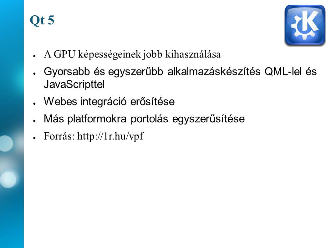 Qt 5 ● A GPU képességeinek jobb kihasználása ● Gyorsabb és egyszerűbb alkalmazáskészítés QML-lel és JavaScripttel ● Webes integráció erősítése ● Más platformokra portolás egyszerűsítése ● Forrás: http://1r.hu/vpf