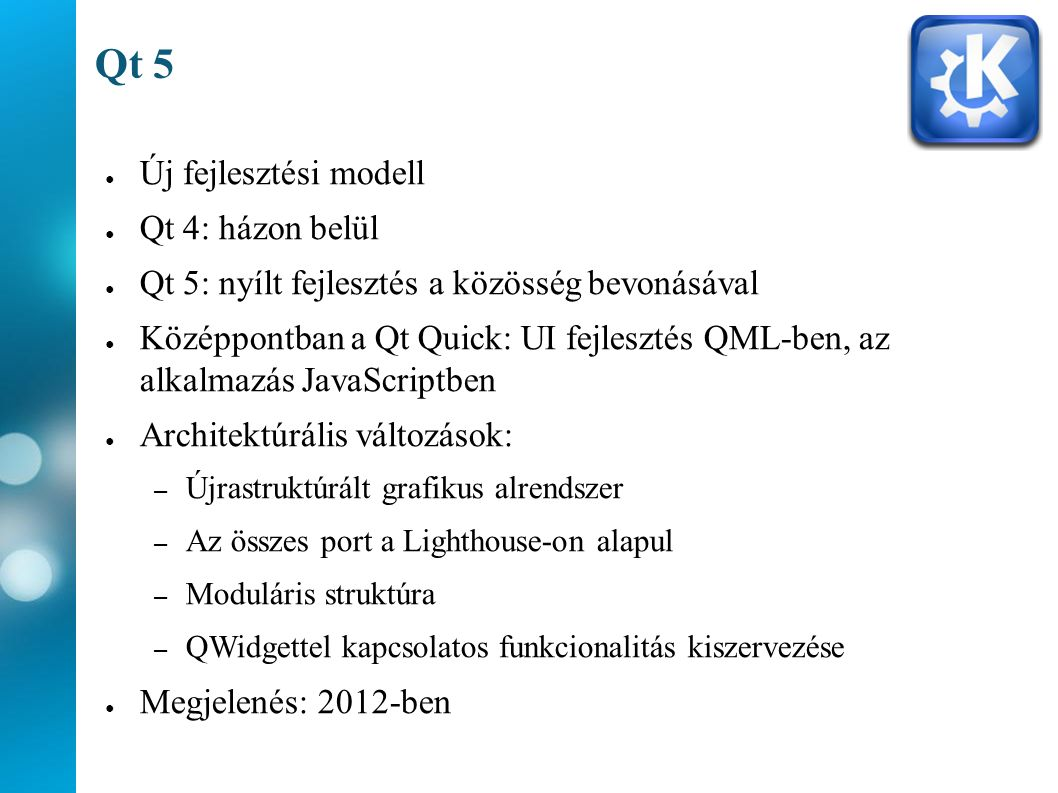 Qt 5 ● Új fejlesztési modell ● Qt 4: házon belül ● Qt 5: nyílt fejlesztés a közösség bevonásával ● Középpontban a Qt Quick: UI fejlesztés QML-ben, az alkalmazás JavaScriptben ● Architektúrális változások: – Újrastruktúrált grafikus alrendszer – Az összes port a Lighthouse-on alapul – Moduláris struktúra – QWidgettel kapcsolatos funkcionalitás kiszervezése ● Megjelenés: 2012-ben