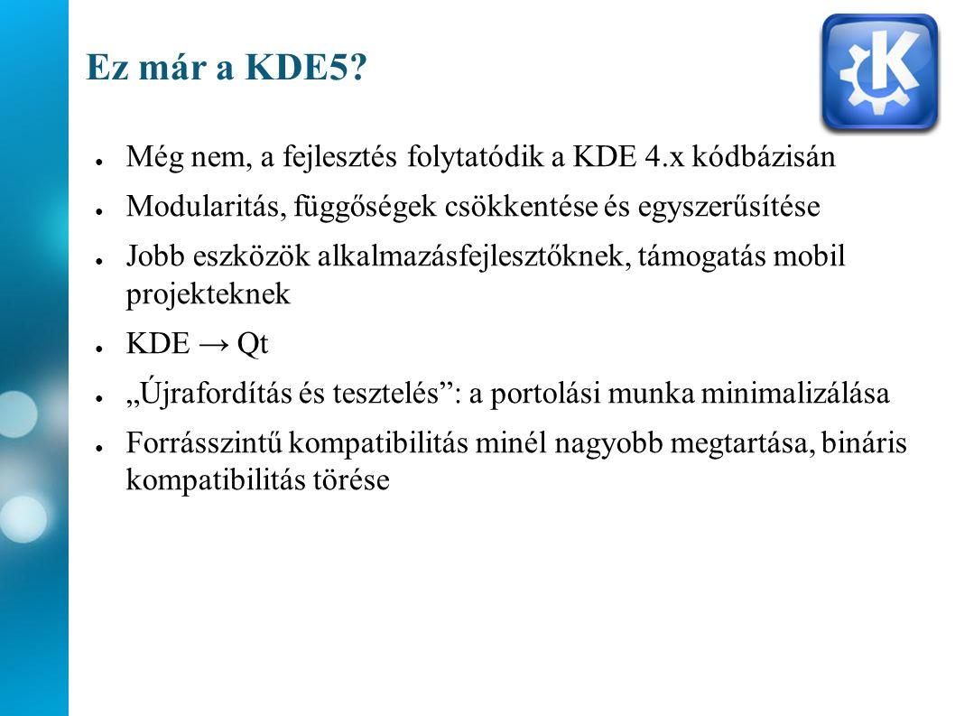 Ez már a KDE5? ● Még nem, a fejlesztés folytatódik a KDE 4.x kódbázisán ● Modularitás, függőségek csökkentése és egyszerűsítése ● Jobb eszközök alkalm