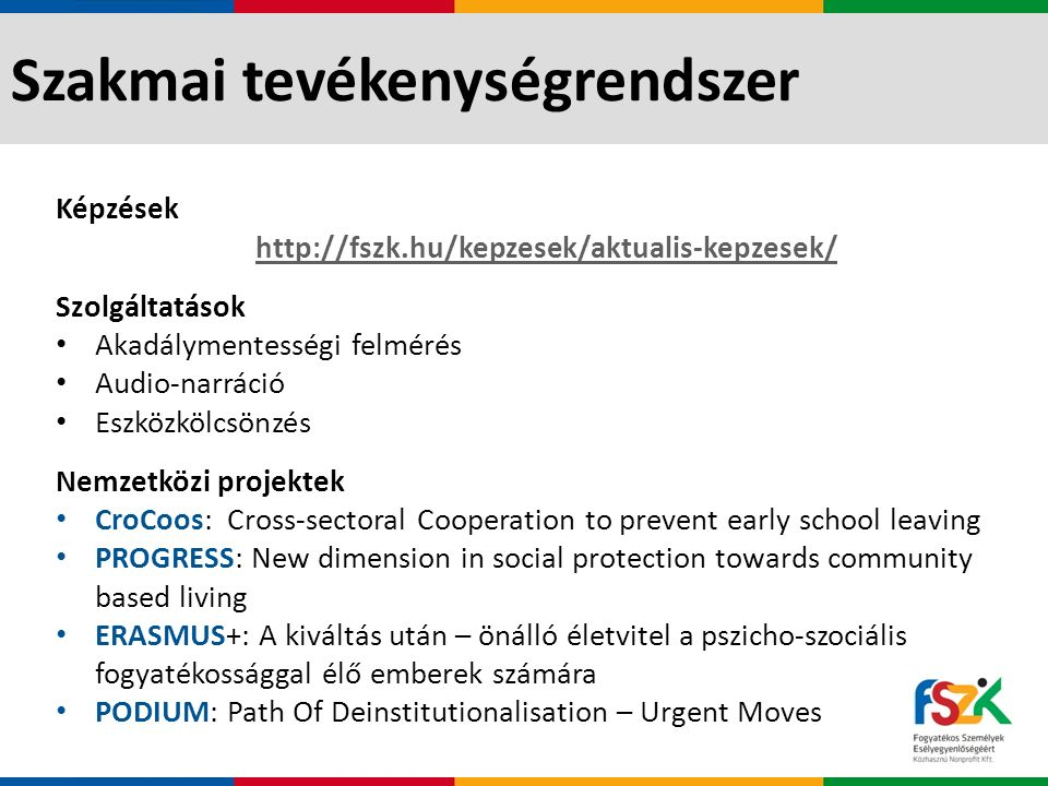 Szakmai tevékenységrendszer Képzések http://fszk.hu/kepzesek/aktualis-kepzesek/ Szolgáltatások Akadálymentességi felmérés Audio-narráció Eszközkölcsönzés Nemzetközi projektek CroCoos: Cross-sectoral Cooperation to prevent early school leaving PROGRESS: New dimension in social protection towards community based living ERASMUS+: A kiváltás után – önálló életvitel a pszicho-szociális fogyatékossággal élő emberek számára PODIUM: Path Of Deinstitutionalisation – Urgent Moves