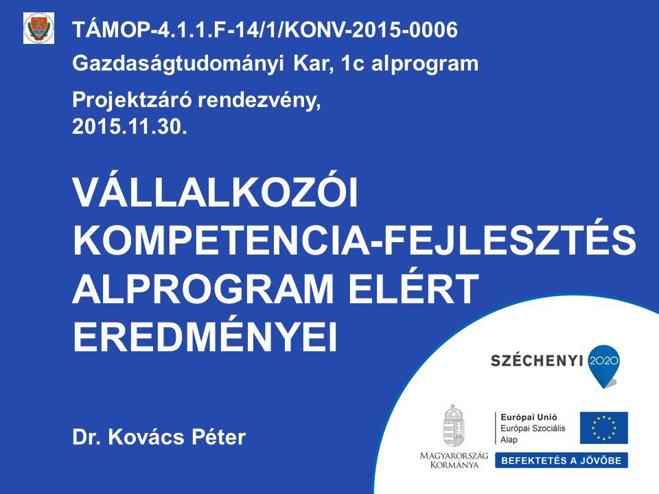 VÁLLALKOZÓI KOMPETENCIA-FEJLESZTÉS ALPROGRAM ELÉRT EREDMÉNYEI TÁMOP-4.1.1.F-14/1/KONV-2015-0006 Gazdaságtudományi Kar, 1c alprogram Projektzáró rendezvény, 2015.11.30.