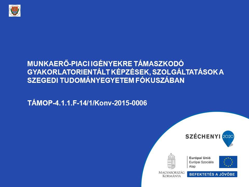 MUNKAERŐ-PIACI IGÉNYEKRE TÁMASZKODÓ GYAKORLATORIENTÁLT KÉPZÉSEK, SZOLGÁLTATÁSOK A SZEGEDI TUDOMÁNYEGYETEM FÓKUSZÁBAN TÁMOP-4.1.1.F-14/1/Konv-2015-0006
