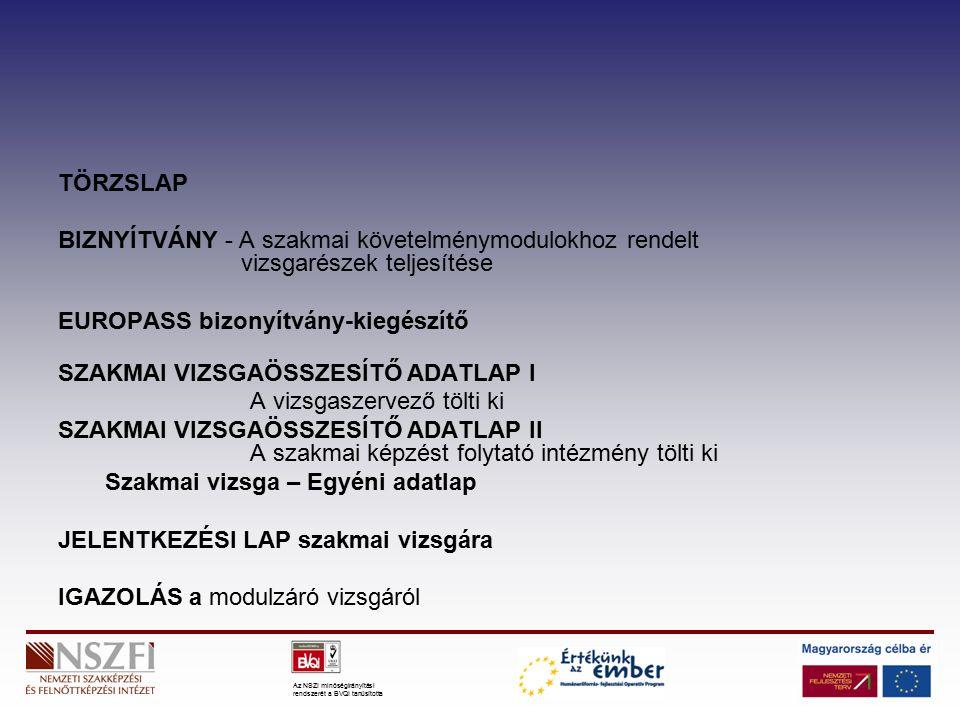 Az NSZI minőségirányítási rendszerét a BVQI tanúsította TÖRZSLAP BIZNYÍTVÁNY - A szakmai követelménymodulokhoz rendelt vizsgarészek teljesítése EUROPASS bizonyítvány-kiegészítő SZAKMAI VIZSGAÖSSZESÍTŐ ADATLAP I A vizsgaszervező tölti ki SZAKMAI VIZSGAÖSSZESÍTŐ ADATLAP II A szakmai képzést folytató intézmény tölti ki Szakmai vizsga – Egyéni adatlap JELENTKEZÉSI LAP szakmai vizsgára IGAZOLÁS a modulzáró vizsgáról