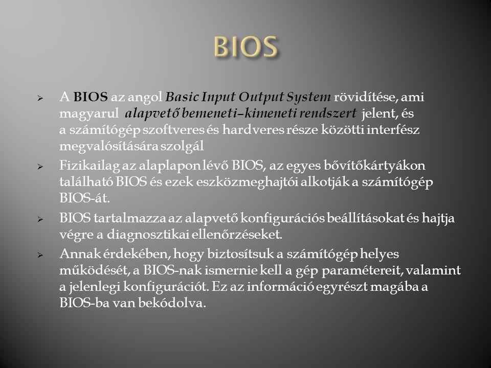  A BIOS az angol Basic Input Output System rövidítése, ami magyarul alapvető bemeneti–kimeneti rendszert jelent, és a számítógép szoftveres és hardve