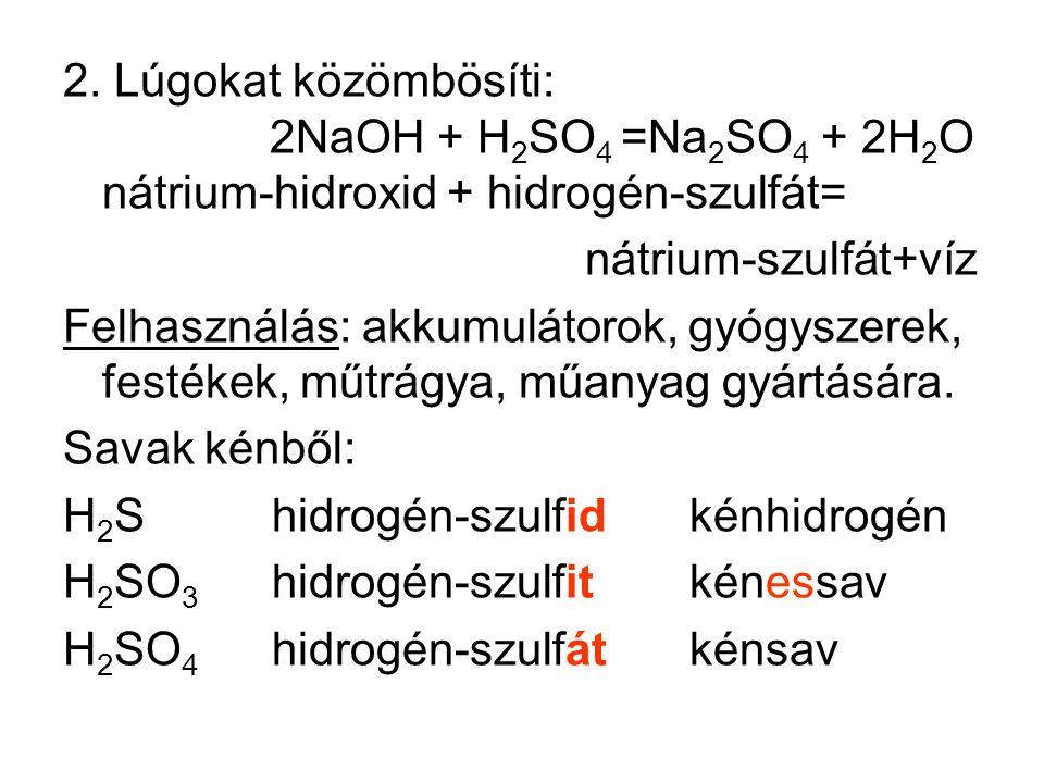 2. Lúgokat közömbösíti: 2NaOH + H 2 SO 4 =Na 2 SO 4 + 2H 2 O nátrium-hidroxid + hidrogén-szulfát= nátrium-szulfát+víz Felhasználás: akkumulátorok, gyó