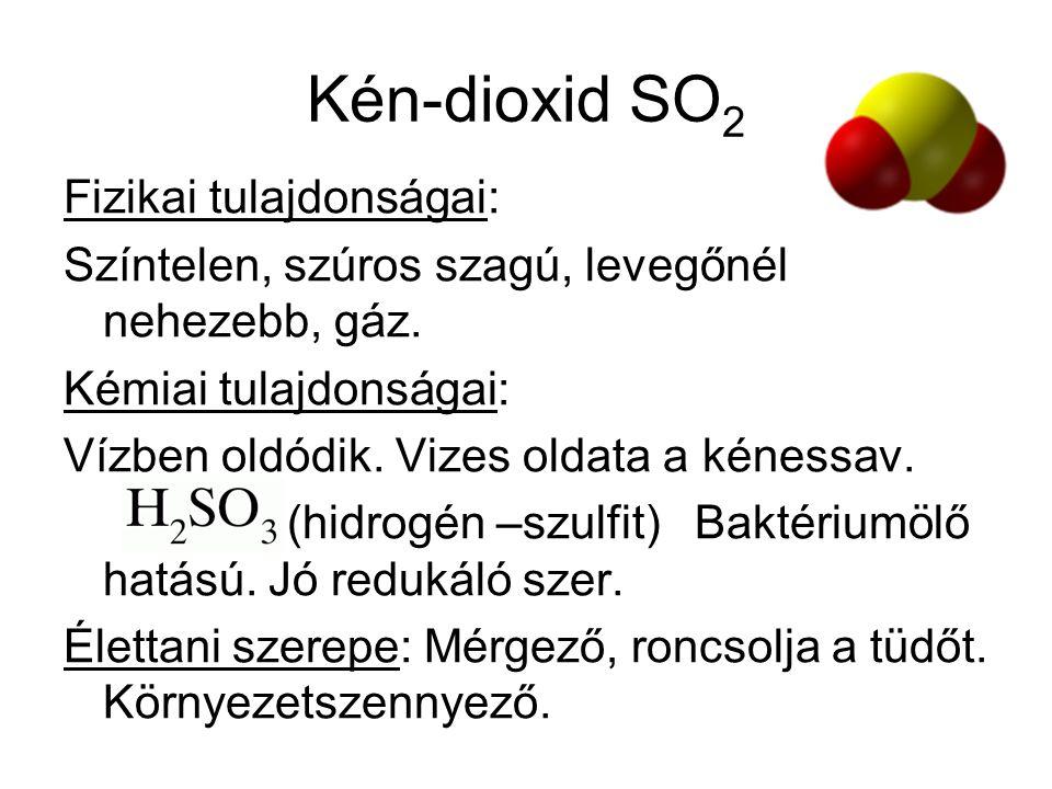 Kén-dioxid SO 2 Fizikai tulajdonságai: Színtelen, szúros szagú, levegőnél nehezebb, gáz. Kémiai tulajdonságai: Vízben oldódik. Vizes oldata a kénessav