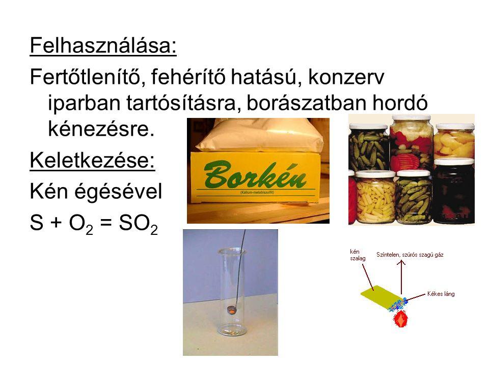 Felhasználása: Fertőtlenítő, fehérítő hatású, konzerv iparban tartósításra, borászatban hordó kénezésre. Keletkezése: Kén égésével S + O 2 = SO 2