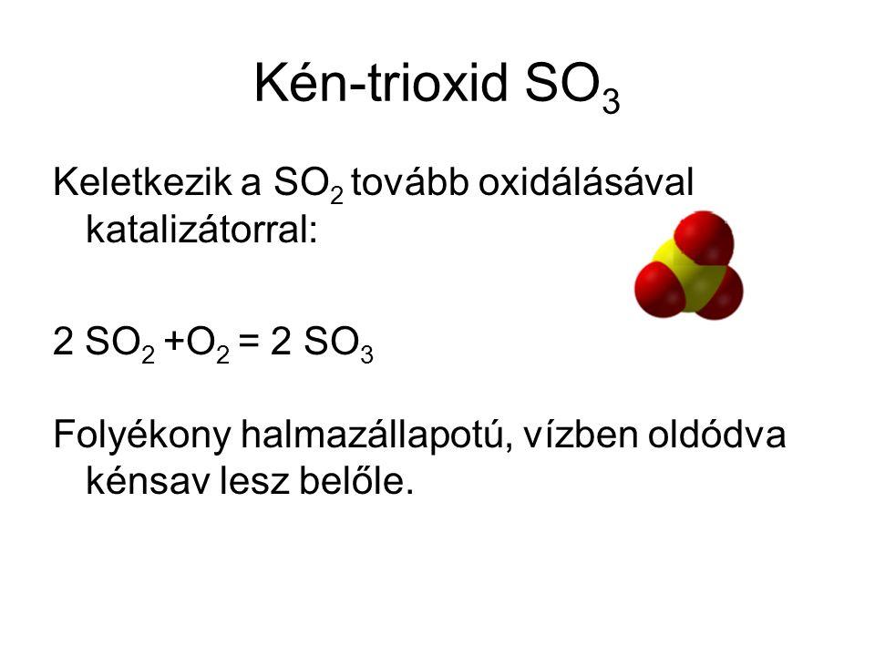 Kén-trioxid SO 3 Keletkezik a SO 2 tovább oxidálásával katalizátorral: 2 SO 2 +O 2 = 2 SO 3 Folyékony halmazállapotú, vízben oldódva kénsav lesz belől