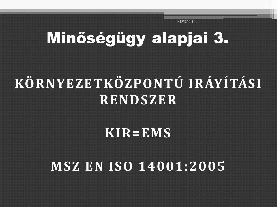 KÖRNYEZETKÖZPONTÚ IRÁYÍTÁSI RENDSZER KIR=EMS MSZ EN ISO 14001:2005 1 HEFOP 3.3.1. Minőségügy alapjai 3.
