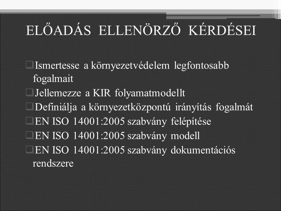 ELŐADÁS ELLENÖRZŐ KÉRDÉSEI  Ismertesse a környezetvédelem legfontosabb fogalmait  Jellemezze a KIR folyamatmodellt  Definiálja a környezetközpontú irányítás fogalmát  EN ISO 14001:2005 szabvány felépítése  EN ISO 14001:2005 szabvány modell  EN ISO 14001:2005 szabvány dokumentációs rendszere