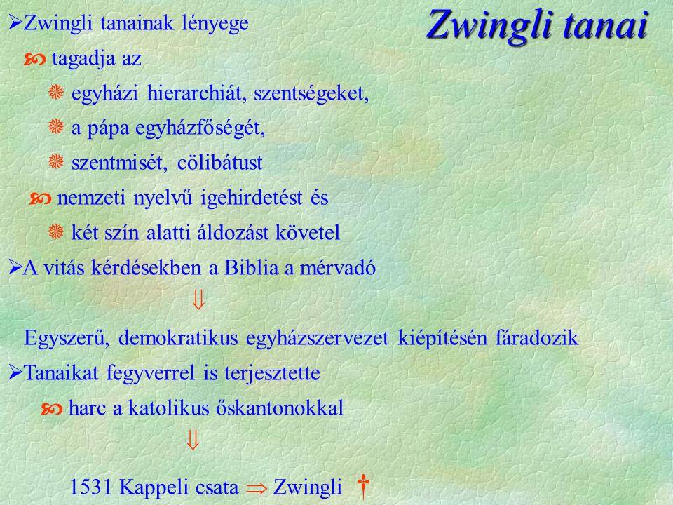 Zwingli tanai Zwingli tanai  Zwingli tanainak lényege  tagadja az  egyházi hierarchiát, szentségeket,  a pápa egyházfőségét,  szentmisét, cölibátust  nemzeti nyelvű igehirdetést és  két szín alatti áldozást követel  A vitás kérdésekben a Biblia a mérvadó  Egyszerű, demokratikus egyházszervezet kiépítésén fáradozik  Tanaikat fegyverrel is terjesztette  harc a katolikus őskantonokkal  1531 Kappeli csata  Zwingli †