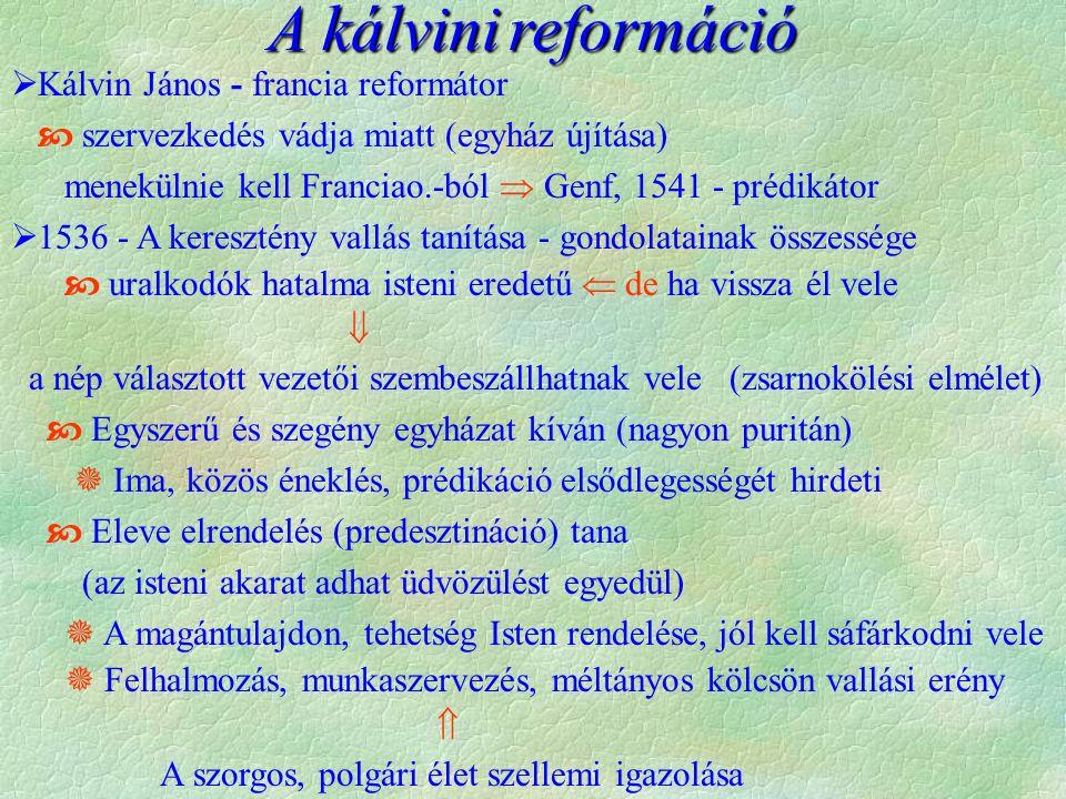 A kálvinireformáció A kálvini reformáció  Kálvin János - francia reformátor  szervezkedés vádja miatt (egyház újítása) menekülnie kell Franciao.-ból  Genf, 1541 - prédikátor  1536 - A keresztény vallás tanítása - gondolatainak összessége  uralkodók hatalma isteni eredetű  de ha vissza él vele  a nép választott vezetői szembeszállhatnak vele (zsarnokölési elmélet)  Egyszerű és szegény egyházat kíván (nagyon puritán)  Ima, közös éneklés, prédikáció elsődlegességét hirdeti  Eleve elrendelés (predesztináció) tana (az isteni akarat adhat üdvözülést egyedül)  A magántulajdon, tehetség Isten rendelése, jól kell sáfárkodni vele  Felhalmozás, munkaszervezés, méltányos kölcsön vallási erény  A szorgos, polgári élet szellemi igazolása