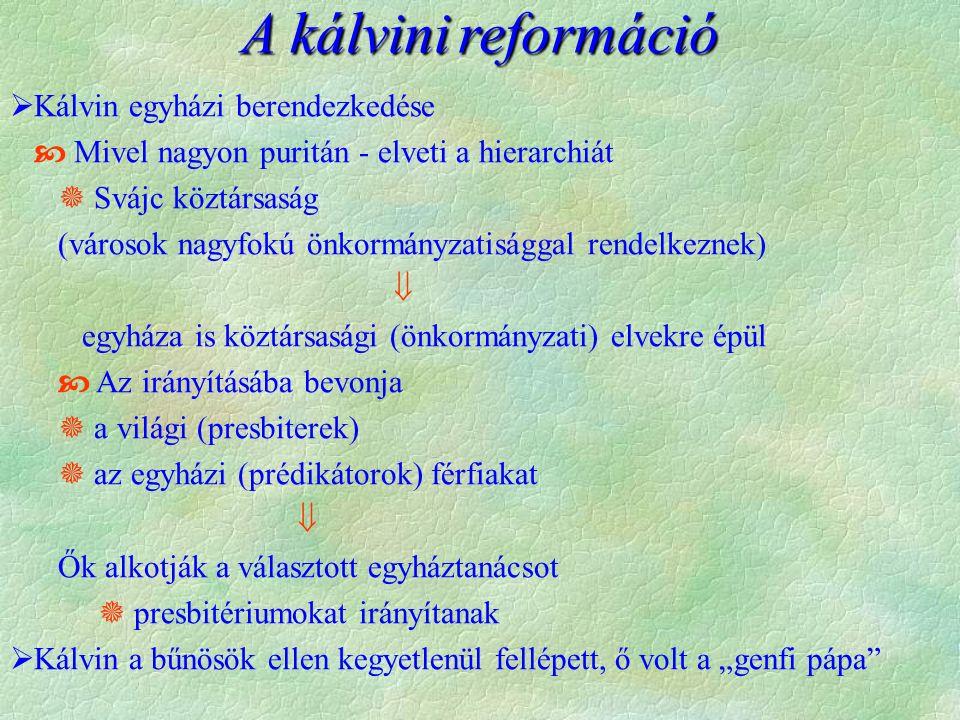 """A kálvinireformáció A kálvini reformáció  Kálvin egyházi berendezkedése  Mivel nagyon puritán - elveti a hierarchiát  Svájc köztársaság (városok nagyfokú önkormányzatisággal rendelkeznek)  egyháza is köztársasági (önkormányzati) elvekre épül  Az irányításába bevonja  a világi (presbiterek)  az egyházi (prédikátorok) férfiakat  Ők alkotják a választott egyháztanácsot  presbitériumokat irányítanak  Kálvin a bűnösök ellen kegyetlenül fellépett, ő volt a """"genfi pápa"""