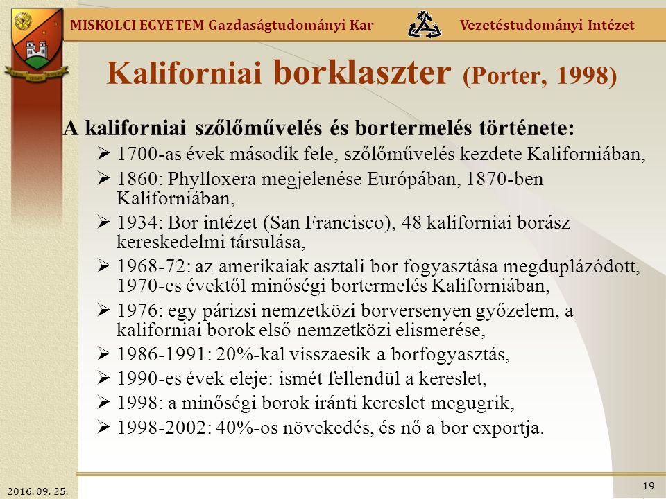 MISKOLCI EGYETEM Gazdaságtudományi Kar Vezetéstudományi Intézet Kaliforniai borklaszter (Porter, 1998) A kaliforniai szőlőművelés és bortermelés története:  1700-as évek második fele, szőlőművelés kezdete Kaliforniában,  1860: Phylloxera megjelenése Európában, 1870-ben Kaliforniában,  1934: Bor intézet (San Francisco), 48 kaliforniai borász kereskedelmi társulása,  1968-72: az amerikaiak asztali bor fogyasztása megduplázódott, 1970-es évektől minőségi bortermelés Kaliforniában,  1976: egy párizsi nemzetközi borversenyen győzelem, a kaliforniai borok első nemzetközi elismerése,  1986-1991: 20%-kal visszaesik a borfogyasztás,  1990-es évek eleje: ismét fellendül a kereslet,  1998: a minőségi borok iránti kereslet megugrik,  1998-2002: 40%-os növekedés, és nő a bor exportja.