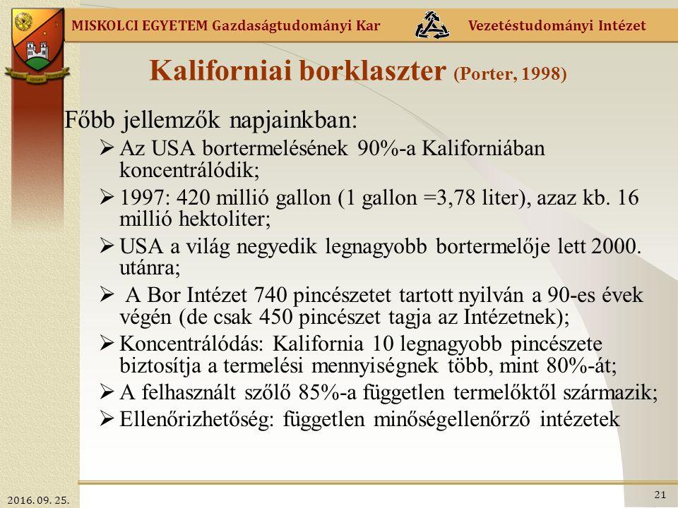 MISKOLCI EGYETEM Gazdaságtudományi Kar Vezetéstudományi Intézet Kaliforniai borklaszter (Porter, 1998) Főbb jellemzők napjainkban:  Az USA bortermelésének 90%-a Kaliforniában koncentrálódik;  1997: 420 millió gallon (1 gallon =3,78 liter), azaz kb.