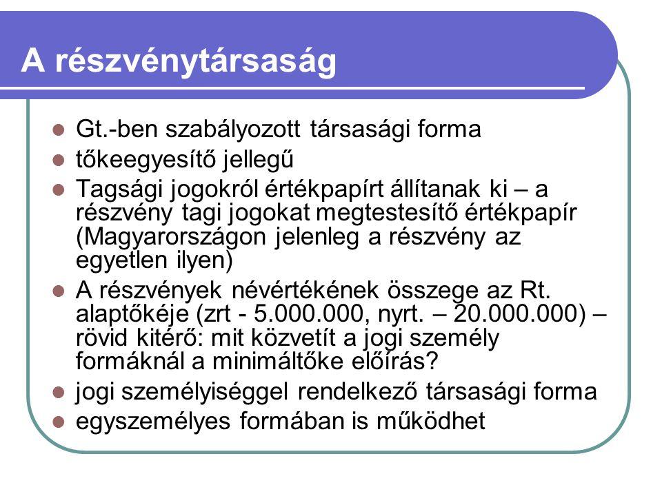 A részvénytársaság Gt.-ben szabályozott társasági forma tőkeegyesítő jellegű Tagsági jogokról értékpapírt állítanak ki – a részvény tagi jogokat megtestesítő értékpapír (Magyarországon jelenleg a részvény az egyetlen ilyen) A részvények névértékének összege az Rt.