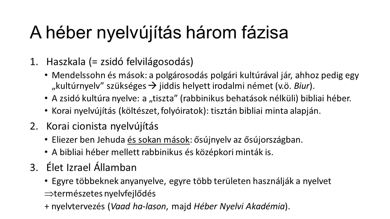 """A héber nyelvújítás három fázisa 1.Haszkala (= zsidó felvilágosodás) Mendelssohn és mások: a polgárosodás polgári kultúrával jár, ahhoz pedig egy """"kultúrnyelv szükséges  jiddis helyett irodalmi német (v.ö."""