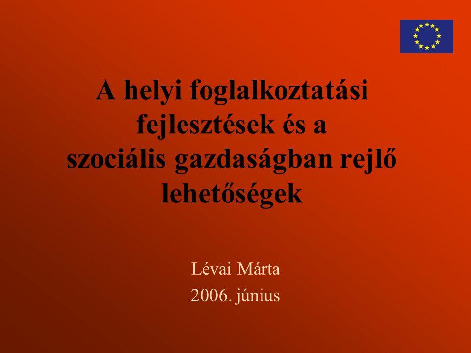 A helyi foglalkoztatási fejlesztések és a szociális gazdaságban rejlő lehetőségek Lévai Márta 2006. június