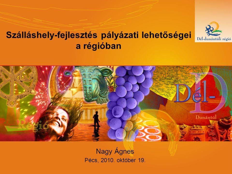 Szálláshely-fejlesztés pályázati lehetőségei a régióban Nagy Ágnes Pécs, 2010. október 19.