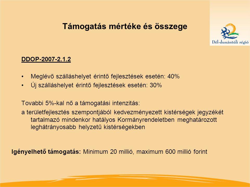 Támogatás mértéke és összege DDOP-2007-2.1.2 Meglévő szálláshelyet érintő fejlesztések esetén: 40% Új szálláshelyet érintő fejlesztések esetén: 30% Tovabbi 5%-kal nő a támogatási intenzitás: a területfejlesztés szempontjából kedvezményezett kistérségek jegyzékét tartalmazó mindenkor hatályos Kormányrendeletben meghatározott leghátrányosabb helyzetű kistérségekben Igényelhető támogatás: Minimum 20 millió, maximum 600 millió forint