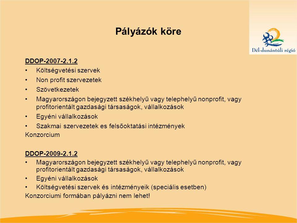 Pályázók köre DDOP-2007-2.1.2 Költségvetési szervek Non profit szervezetek Szövetkezetek Magyarországon bejegyzett székhelyű vagy telephelyű nonprofit, vagy profitorientált gazdasági társaságok, vállalkozások Egyéni vállalkozások Szakmai szervezetek es felsőoktatási intézmények Konzorcium DDOP-2009-2.1.2 Magyarországon bejegyzett székhelyű vagy telephelyű nonprofit, vagy profitorientált gazdasági társaságok, vállalkozások Egyéni vállalkozások Költségvetési szervek és intézményeik (speciális esetben) Konzorciumi formában pályázni nem lehet!