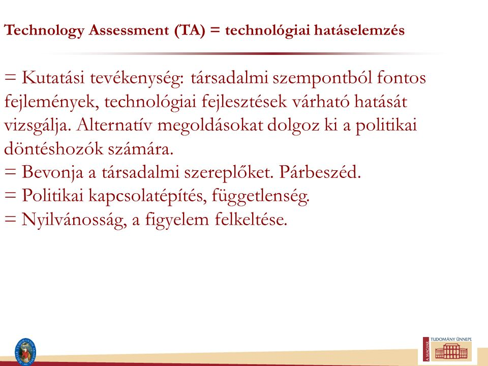 Technology Assessment (TA) = technológiai hatáselemzés = Kutatási tevékenység: társadalmi szempontból fontos fejlemények, technológiai fejlesztések vá