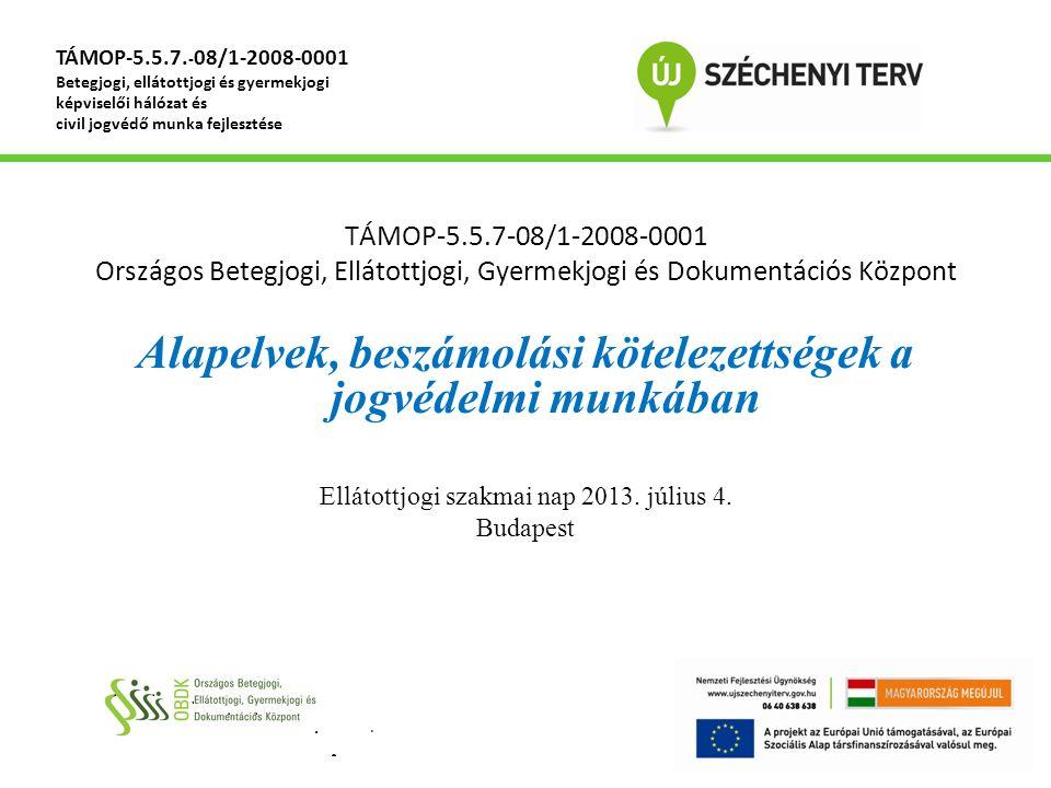 TÁMOP-5.5.7-08/1-2008-0001 Országos Betegjogi, Ellátottjogi, Gyermekjogi és Dokumentációs Központ Alapelvek, beszámolási kötelezettségek a jogvédelmi munkában Ellátottjogi szakmai nap 2013.