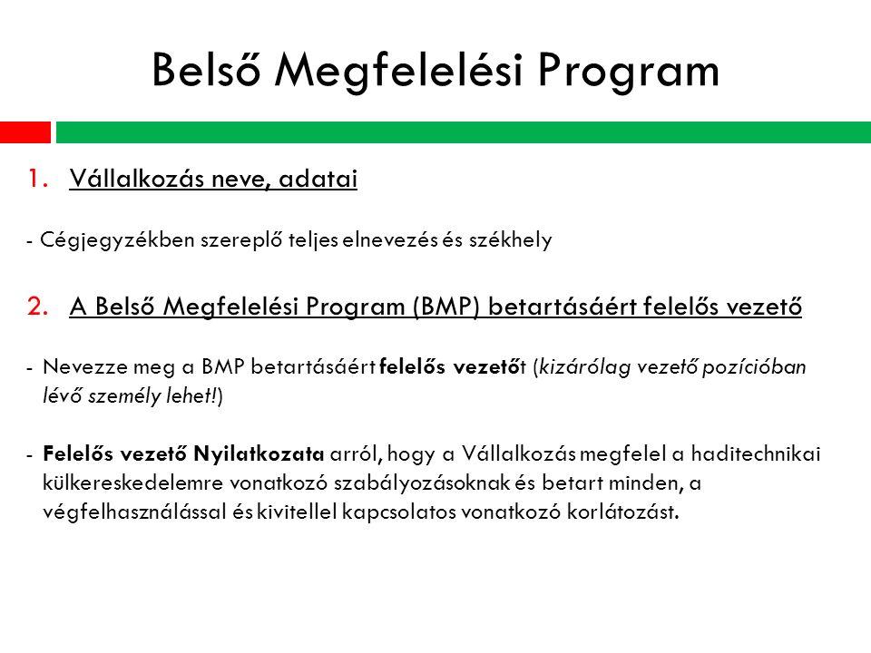 Belső Megfelelési Program 1.Vállalkozás neve, adatai - Cégjegyzékben szereplő teljes elnevezés és székhely 2.A Belső Megfelelési Program (BMP) betartásáért felelős vezető -Nevezze meg a BMP betartásáért felelős vezetőt (kizárólag vezető pozícióban lévő személy lehet!) -Felelős vezető Nyilatkozata arról, hogy a Vállalkozás megfelel a haditechnikai külkereskedelemre vonatkozó szabályozásoknak és betart minden, a végfelhasználással és kivitellel kapcsolatos vonatkozó korlátozást.