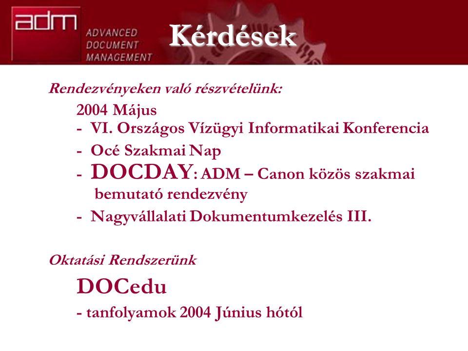 Kérdések Rendezvényeken való részvételünk: 2004 Május - VI. Országos Vízügyi Informatikai Konferencia - Océ Szakmai Nap - DOCDAY : ADM – Canon közös s