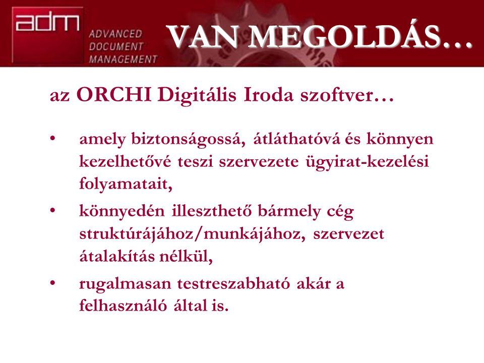 VAN MEGOLDÁS… az ORCHI Digitális Iroda szoftver… amely biztonságossá, átláthatóvá és könnyen kezelhetővé teszi szervezete ügyirat-kezelési folyamatait, könnyedén illeszthető bármely cég struktúrájához/munkájához, szervezet átalakítás nélkül, rugalmasan testreszabható akár a felhasználó által is.