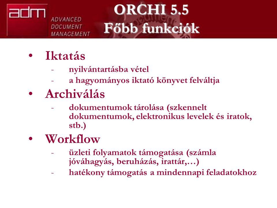 ORCHI 5.5 Főbb funkciók Iktatás -nyilvántartásba vétel -a hagyományos iktató könyvet felváltja Archiválás -dokumentumok tárolása (szkennelt dokumentumok, elektronikus levelek és iratok, stb.) Workflow -üzleti folyamatok támogatása (számla jóváhagyás, beruházás, irattár,…) -hatékony támogatás a mindennapi feladatokhoz