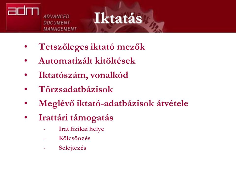 Iktatás Tetszőleges iktató mezők Automatizált kitöltések Iktatószám, vonalkód Törzsadatbázisok Meglévő iktató-adatbázisok átvétele Irattári támogatás -Irat fizikai helye -Kölcsönzés -Selejtezés