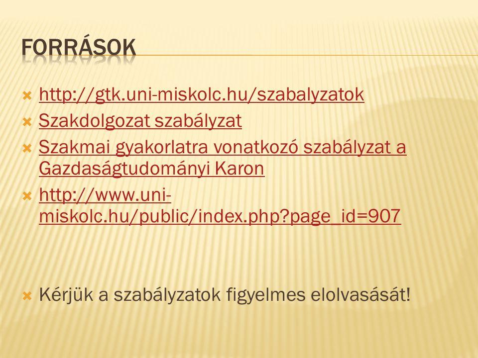  http://gtk.uni-miskolc.hu/szabalyzatok http://gtk.uni-miskolc.hu/szabalyzatok  Szakdolgozat szabályzat Szakdolgozat szabályzat  Szakmai gyakorlatra vonatkozó szabályzat a Gazdaságtudományi Karon Szakmai gyakorlatra vonatkozó szabályzat a Gazdaságtudományi Karon  http://www.uni- miskolc.hu/public/index.php?page_id=907 http://www.uni- miskolc.hu/public/index.php?page_id=907  Kérjük a szabályzatok figyelmes elolvasását!