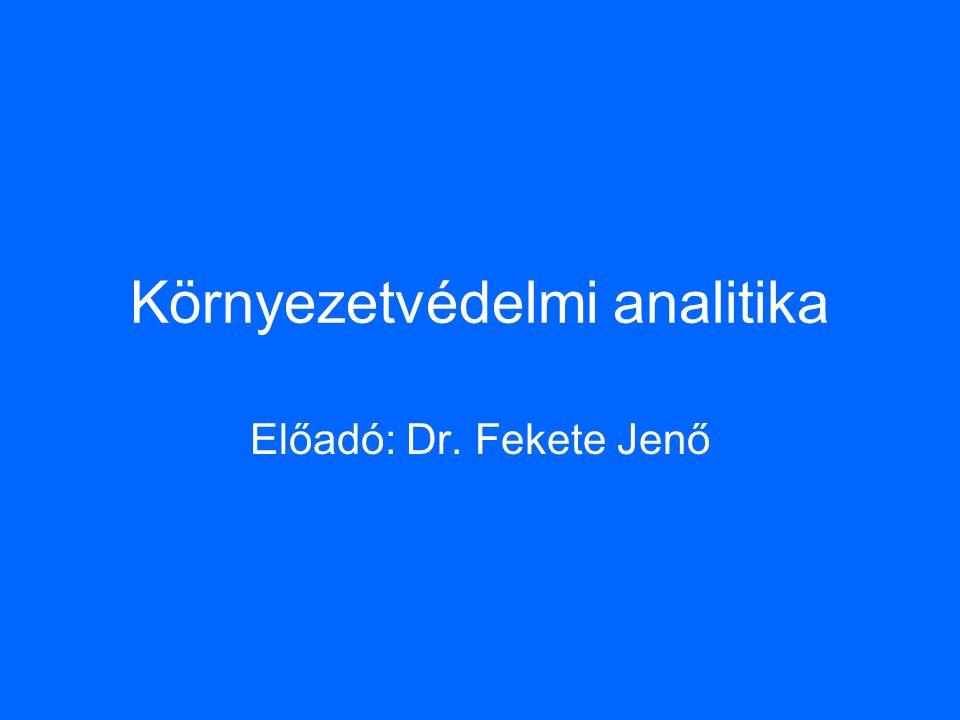 Környezetvédelmi analitika Előadó: Dr. Fekete Jenő