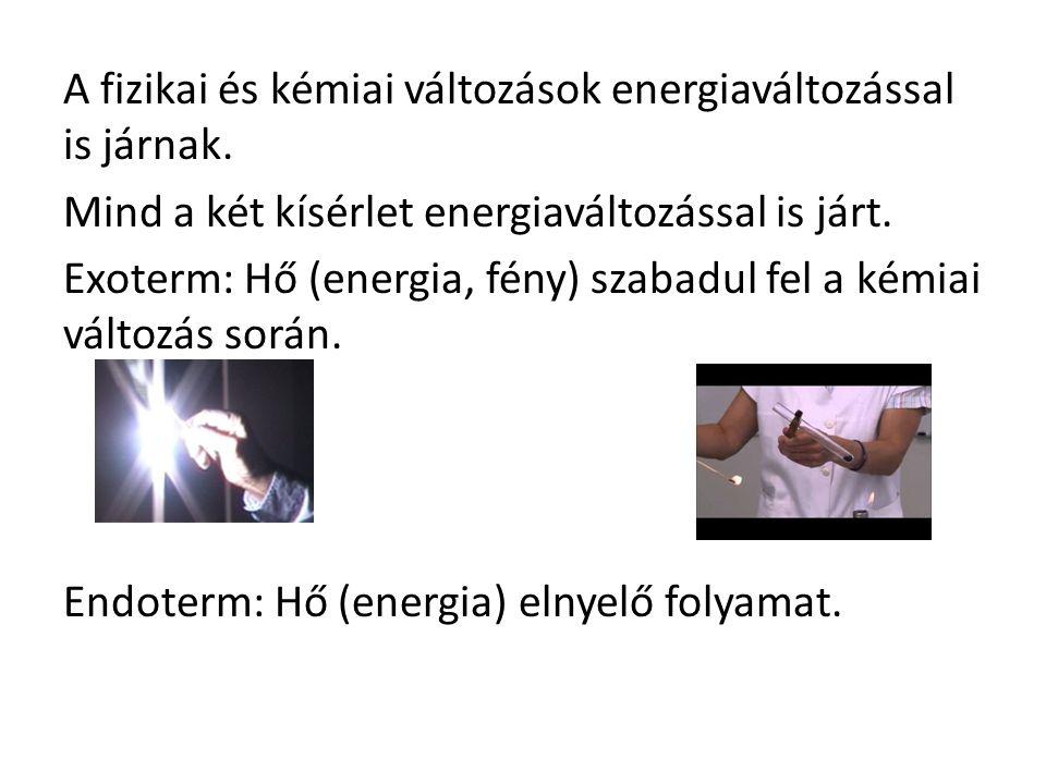 A fizikai és kémiai változások energiaváltozással is járnak. Mind a két kísérlet energiaváltozással is járt. Exoterm: Hő (energia, fény) szabadul fel