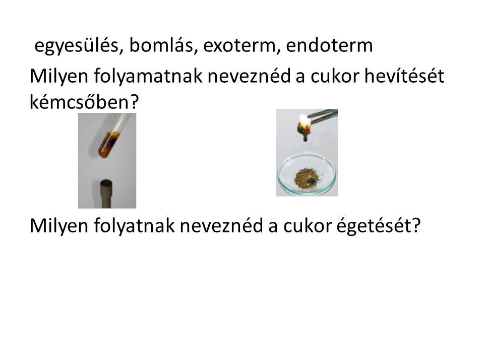 egyesülés, bomlás, exoterm, endoterm Milyen folyamatnak neveznéd a cukor hevítését kémcsőben.