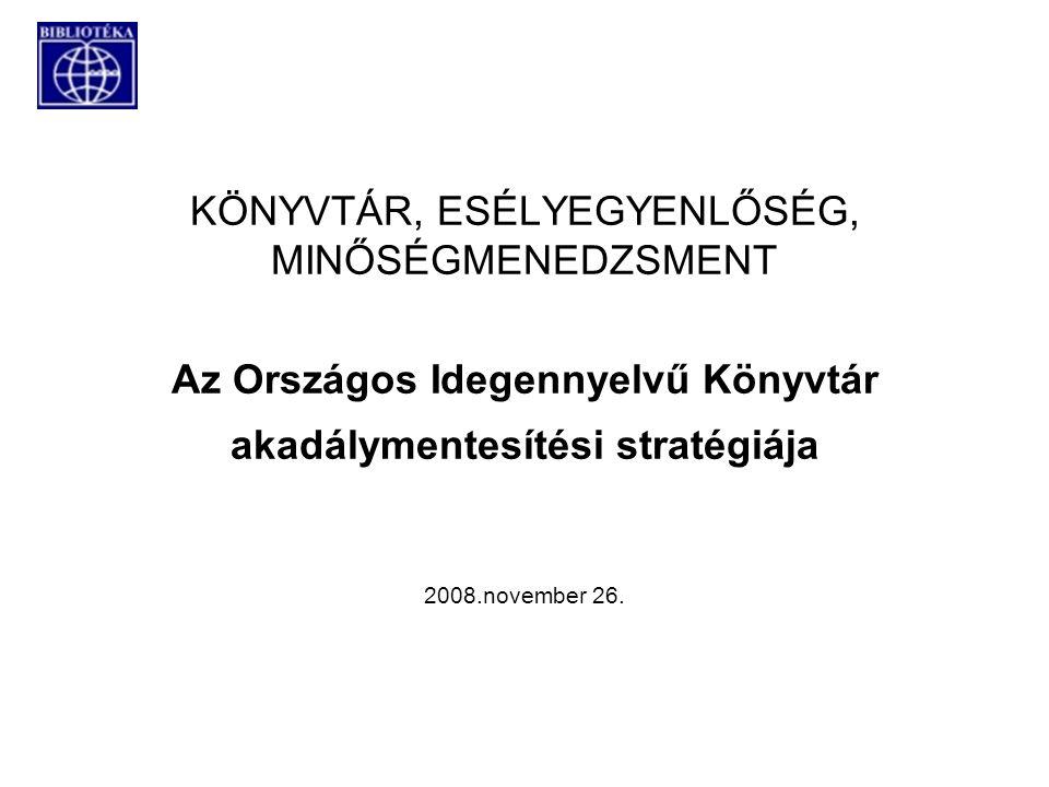 KÖNYVTÁR, ESÉLYEGYENLŐSÉG, MINŐSÉGMENEDZSMENT Az Országos Idegennyelvű Könyvtár akadálymentesítési stratégiája 2008.november 26.