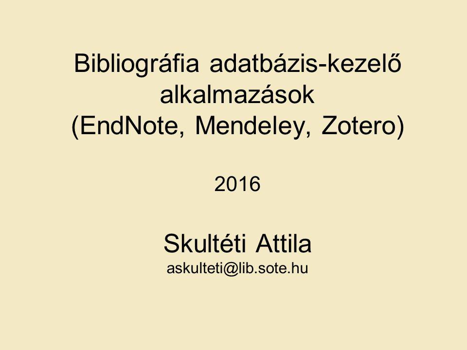 Bibliográfia adatbázis-kezelő alkalmazások (EndNote, Mendeley, Zotero) 2016 Skultéti Attila askulteti@lib.sote.hu