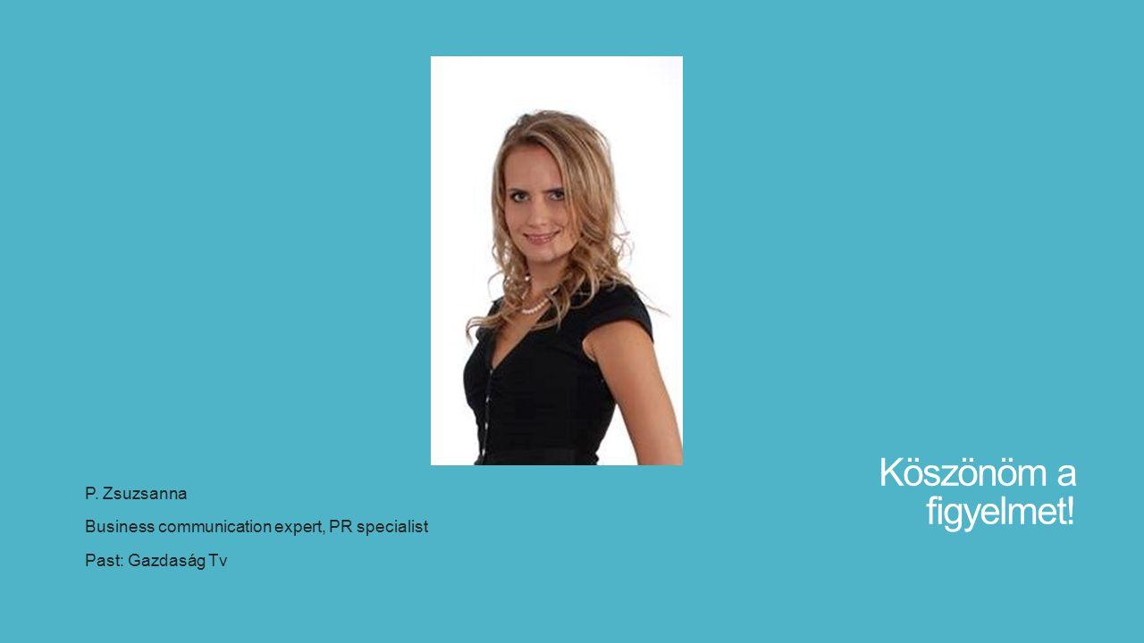 Köszönöm a figyelmet! P. Zsuzsanna Business communication expert, PR specialist Past: Gazdaság Tv