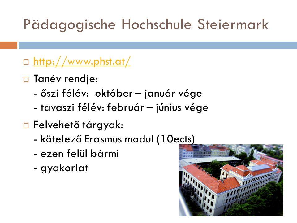 Pädagogische Hochschule Steiermark  http://www.phst.at/ http://www.phst.at/  Tanév rendje: - őszi félév: október – január vége - tavaszi félév: február – június vége  Felvehető tárgyak: - kötelező Erasmus modul (10ects) - ezen felül bármi - gyakorlat