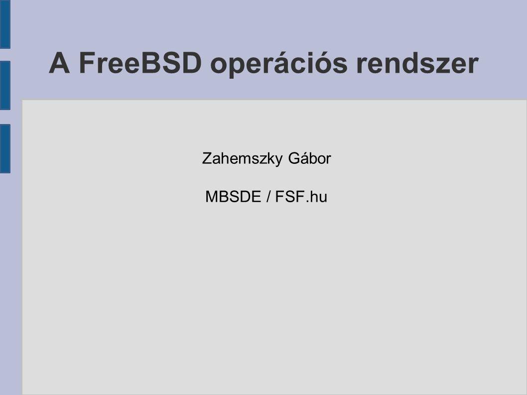 A FreeBSD operációs rendszer Zahemszky Gábor MBSDE / FSF.hu