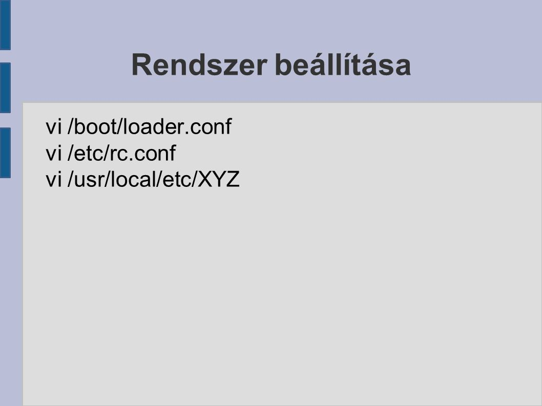 Rendszer beállítása vi /boot/loader.conf vi /etc/rc.conf vi /usr/local/etc/XYZ