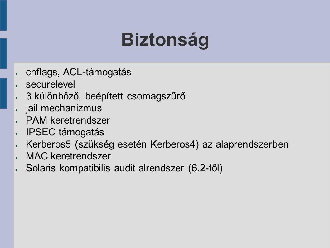 Biztonság ● chflags, ACL-támogatás ● securelevel ● 3 különböző, beépített csomagszűrő ● jail mechanizmus ● PAM keretrendszer ● IPSEC támogatás ● Kerberos5 (szükség esetén Kerberos4) az alaprendszerben ● MAC keretrendszer ● Solaris kompatibilis audit alrendszer (6.2-től)